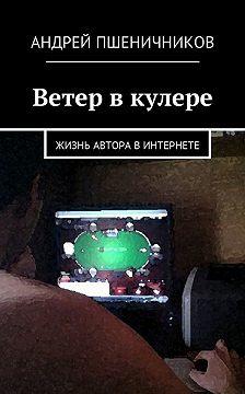 Андрей Пшеничников - Ветер в кулере. Жизнь автора в Интернете