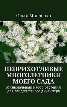 Ольга Минченко - Неприхотливые многолетники моегосада. Минимальный набор растений дляландшафтного дизайнера