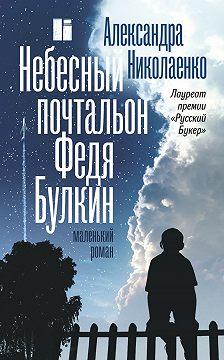 Александра Николаенко - Небесный почтальон Федя Булкин