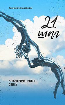 Алексей Соколовский - 21шаг ктантрическому сексу. Трехнедельный пошаговый курс для мужчин