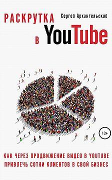 Сергей Архангельский - Раскрутка в YouTube: Как через продвижение видео в YouTube привлечь сотни клиентов в свой бизнес