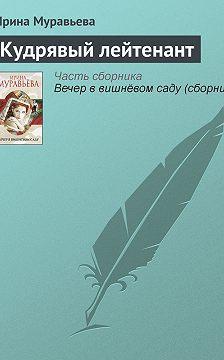 Ирина Муравьева - Кудрявый лейтенант