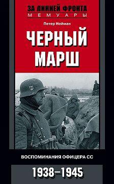 Петер Нойман - Черный марш. Воспоминания офицера СС. 1938-1945