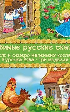 Неустановленный автор - Любимые русские сказки: Волк и семеро маленьких козлят. Курочка Ряба. Три медведя (Иллюстрированное издание)