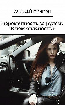 Алексей Мичман - Беременность за рулем. Вчем опасность?