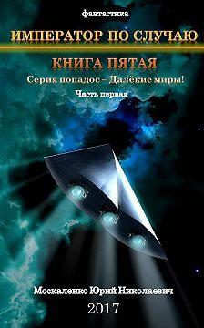 Юрий Москаленко - Далекие миры. Император по случаю. Книга пятая