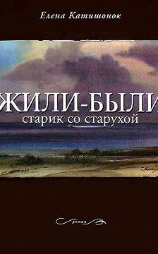 Елена Катишонок - Жили-были старик со старухой