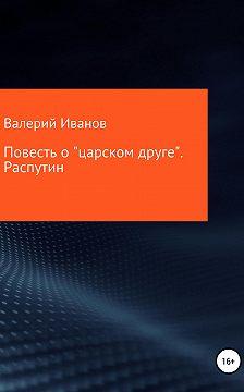 Валерий Иванов - Повесть о «царском друге». Распутин
