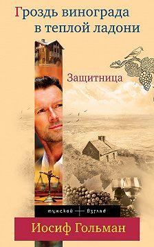Иосиф Гольман - Защитница. Гроздь винограда в теплой ладони