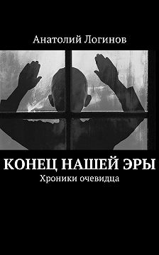 Анатолий Логинов - Конец нашейэры. Хроники очевидца