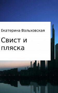 Екатерина Вольховская - Свист и пляска. История из новейших времен