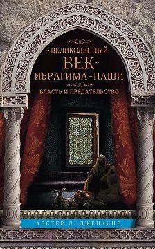 Хестер Дженкинс - Великолепный век Ибрагима-паши. Власть и предательство