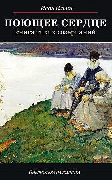 Иван Ильин - Поющее сердце. Книга тихих созерцаний