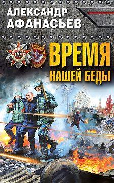 Александр Афанасьев - Время нашей беды