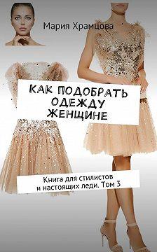 Мария Храмцова - Как подобрать одежду женщине. Книга для стилистов инастоящихледи. Том 3