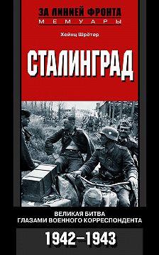 Хейнц Шрётер - Сталинград. Великая битва глазами военного корреспондента. 1942-1943