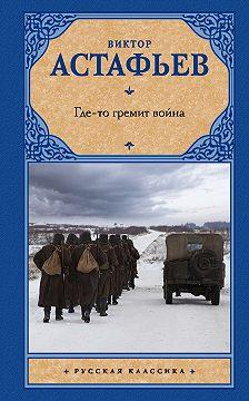 Виктор Астафьев - Где-то гремит война