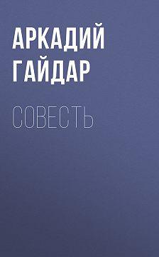 Аркадий Гайдар - Совесть