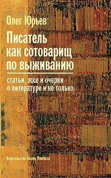 Олег Юрьев - Писатель как сотоварищ по выживанию