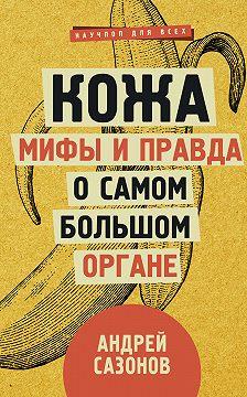 Андрей Сазонов - Кожа: мифы и правда о самом большом органе