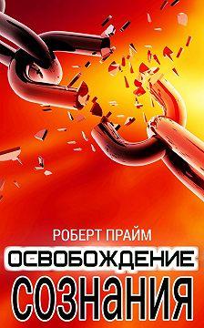 Роберт Прайм - Освобождение Сознания