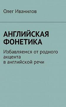Олег Иванилов - Английская фонетика. Избавляемся отродного акцента ванглийскойречи