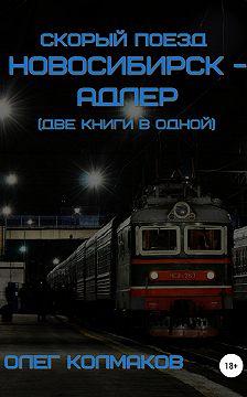 Олег Колмаков - Скорый поезд «Новосибирск – Адлер» (две книги в одной)