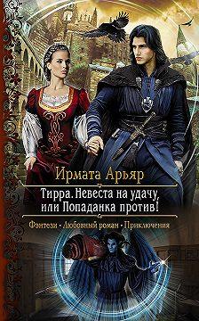 Ирмата Арьяр - Тирра. Невеста на удачу, или Попаданка против!