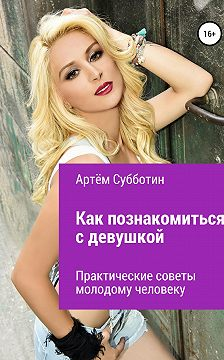 Артём Субботин - Как познакомиться с девушкой? Практические советы молодому человеку