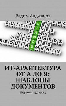 Вадим Алджанов - ИТ-архитектура от А до Я: Шаблоны документов. Первое издание