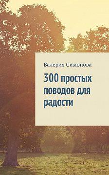 Валерия Симонова - 300 простых поводов для радости