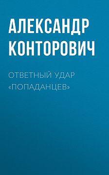 Александр Конторович - Ответный удар «попаданцев»