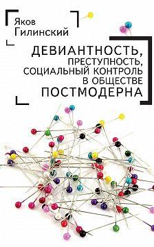 Яков Гилинский - Девиантность, преступность, социальный контроль в обществе постмодерна