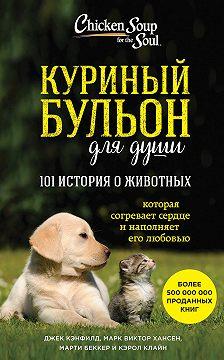 Джек Кэнфилд - Куриный бульон для души: 101 история о животных (сборник)