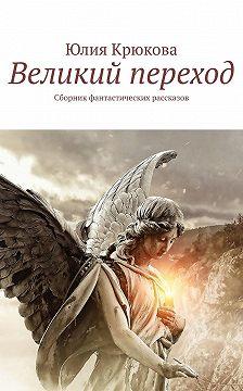 Юлия Крюкова - Великий переход. Сборник фантастических рассказов