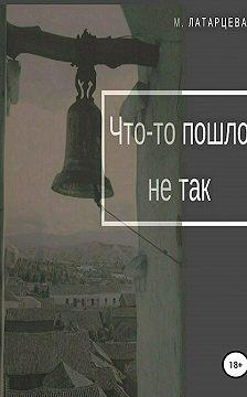 Мария Латарцева - Что-то пошло не так