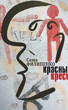 Саша Филипенко - Красный Крест. Роман