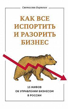 Святослав Бирюлин - Каквсе испортить иразорить бизнес