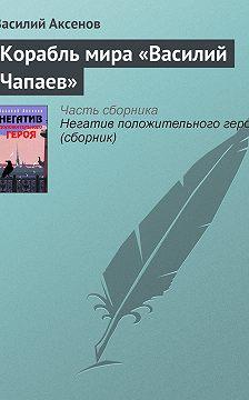 Василий Аксенов - Корабль мира «Василий Чапаев»