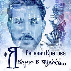 Евгения Кретова - Я верю в чудеса (сборник)