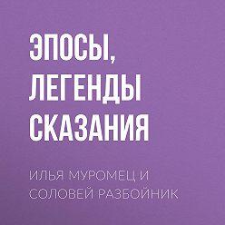 Эпосы, легенды и сказания - Илья Муромец и Соловей Разбойник