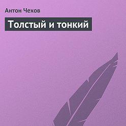 Антон Чехов - Толстый и тонкий