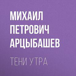 Михаил Арцыбашев - Тени утра