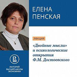 Елена Пенская - «Двойные мысли» и психологические открытия Ф.М. Достоевского