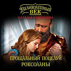 Наталья Павлищева - Прощальный поцелуй Роксоланы. «Не надо рая!»