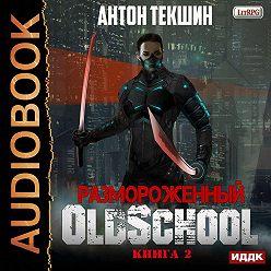Антон Текшин - Размороженный. Книга 2. Oldschool
