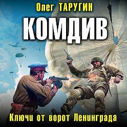 Олег Таругин - Комдив. Ключи от ворот Ленинграда