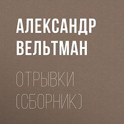Александр Вельтман - Отрывки (сборник)