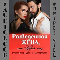 Дарья Кова - Разведенная жена, или Новый союз