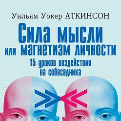 Уильям Уокер Аткинсон - Сила мысли или магнетизм личности